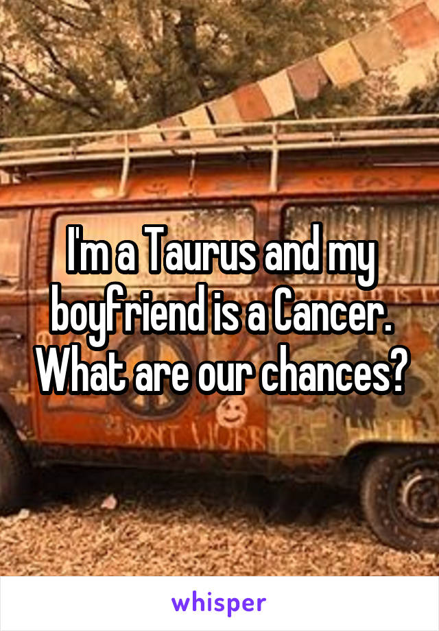 I'm a Taurus and my boyfriend is a Cancer. What are our chances?