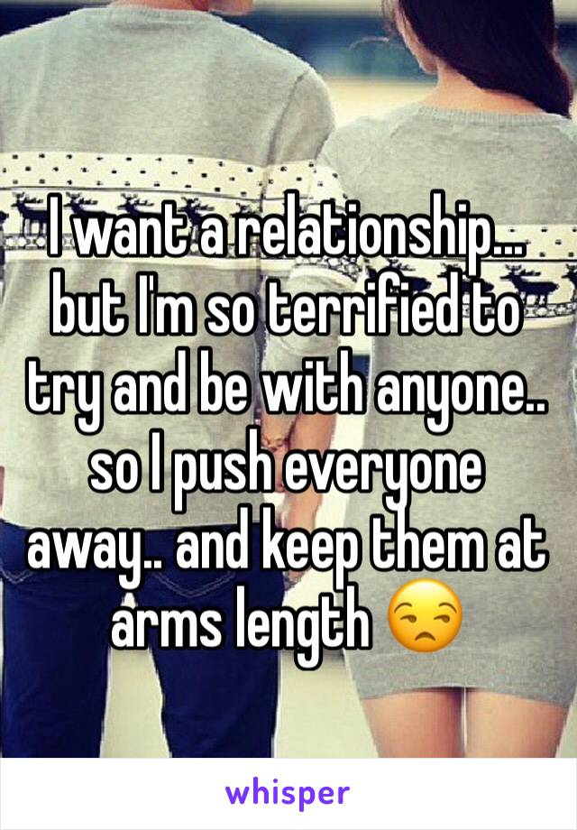 I want a relationship... but I'm so terrified to try and be with anyone.. so I push everyone  away.. and keep them at arms length 😒