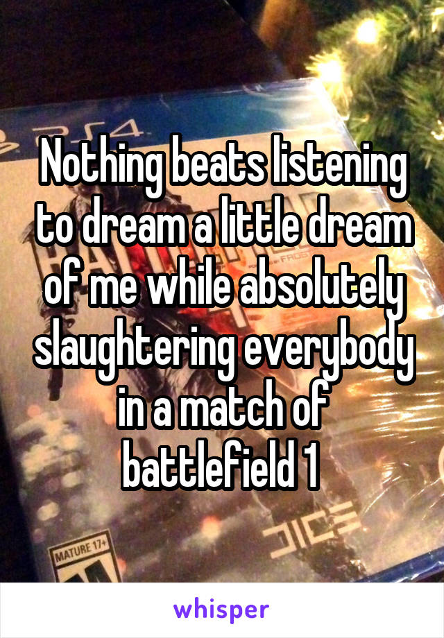 Nothing beats listening to dream a little dream of me while absolutely slaughtering everybody in a match of battlefield 1