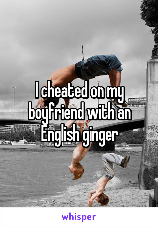 I cheated on my boyfriend with an English ginger