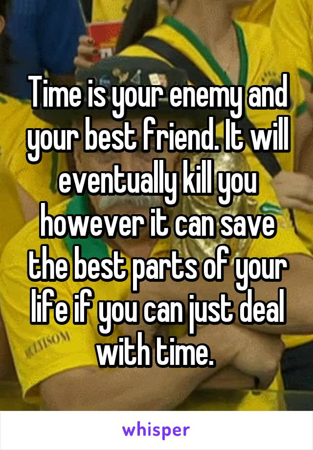 Time is your enemy and your best friend. It will eventually kill you however it can save the best parts of your life if you can just deal with time.