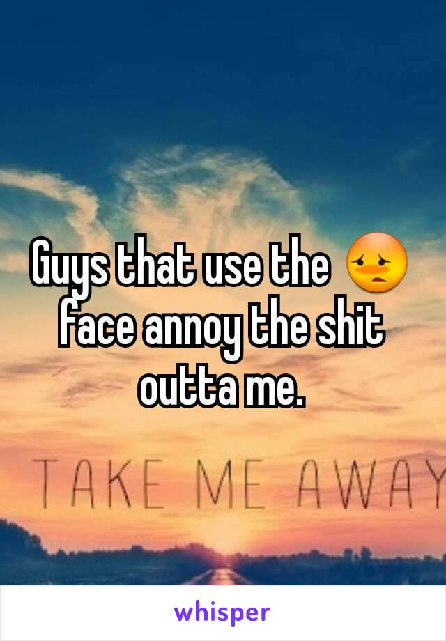 Guys that use the 😳 face annoy the shit outta me.