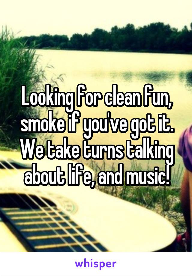 Looking for clean fun, smoke if you've got it. We take turns talking about life, and music!