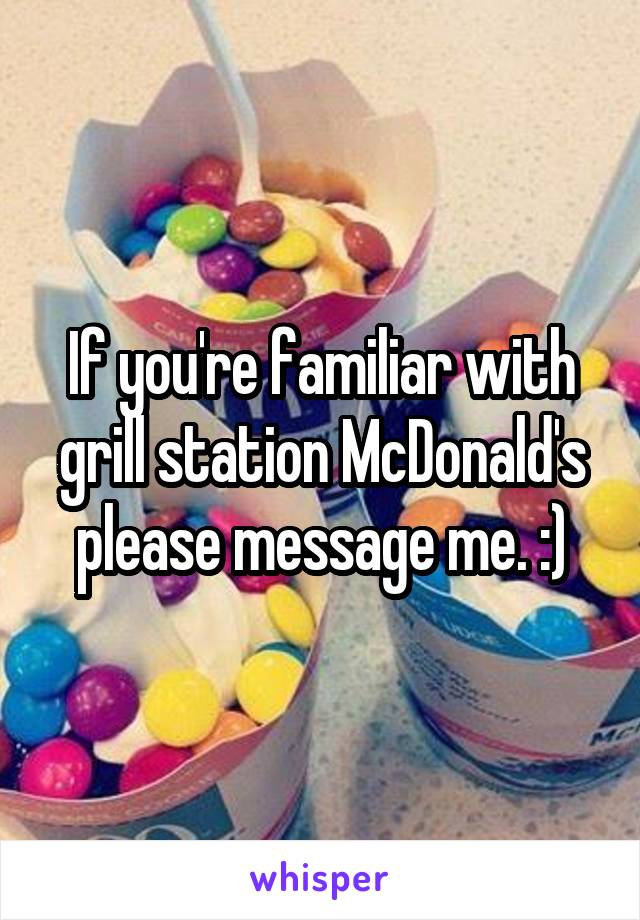 If you're familiar with grill station McDonald's please message me. :)