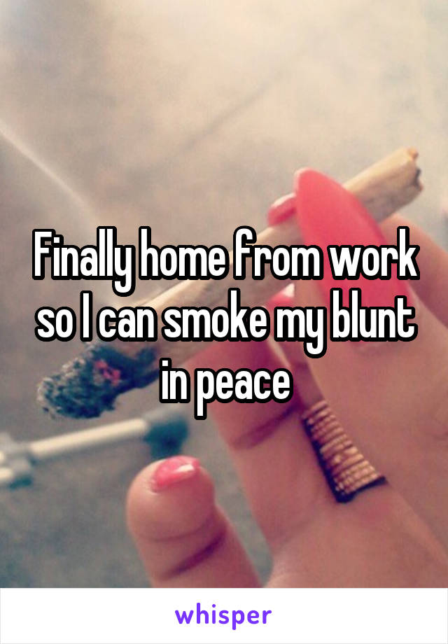 Finally home from work so I can smoke my blunt in peace