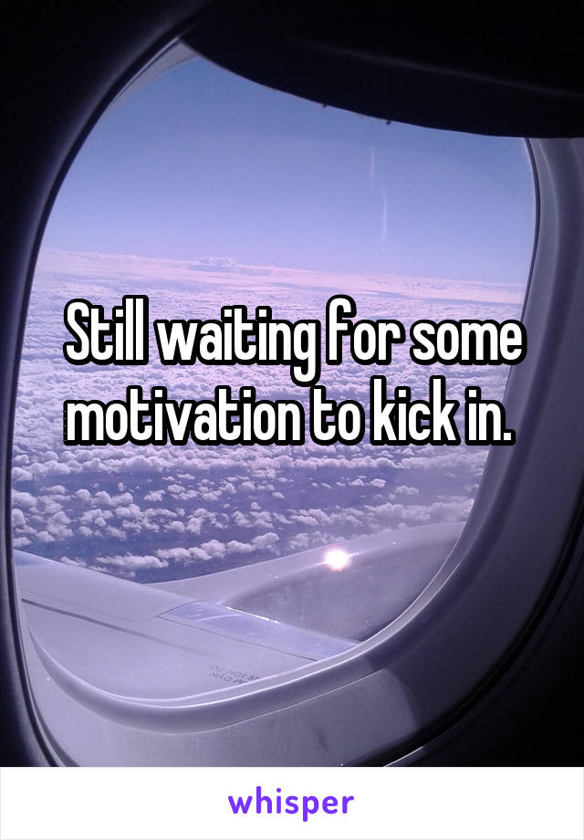 Still waiting for some motivation to kick in.