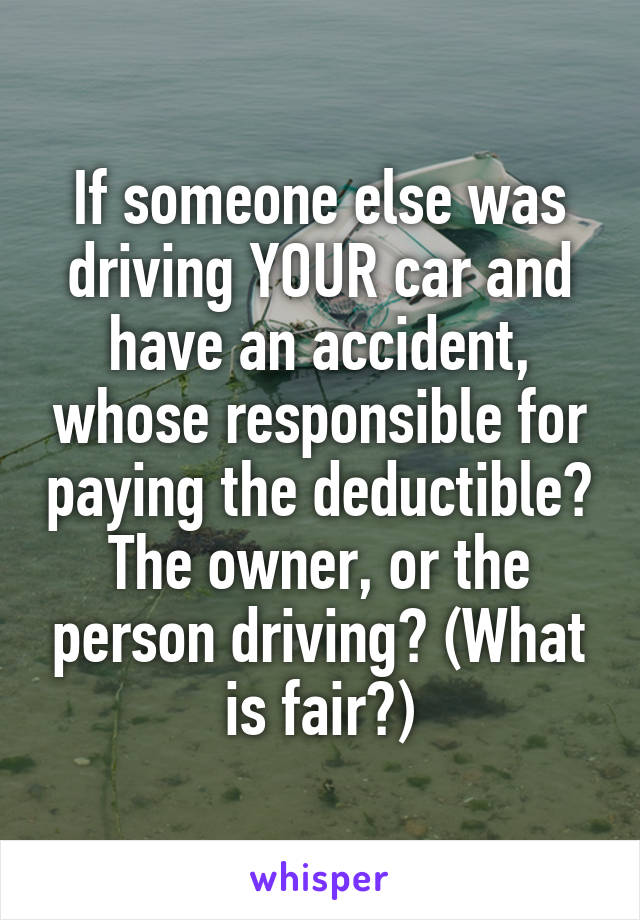 If someone else was driving YOUR car and have an accident, whose responsible for paying the deductible? The owner, or the person driving? (What is fair?)
