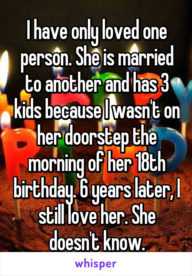 I have only loved one person. She is married to another and has 3 kids because I wasn't on her doorstep the morning of her 18th birthday. 6 years later, I still love her. She doesn't know.