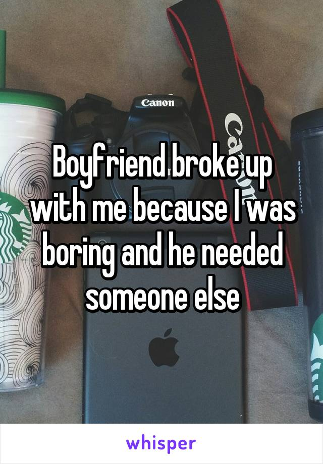 Boyfriend broke up with me because I was boring and he needed someone else