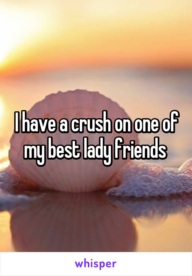 I have a crush on one of my best lady friends