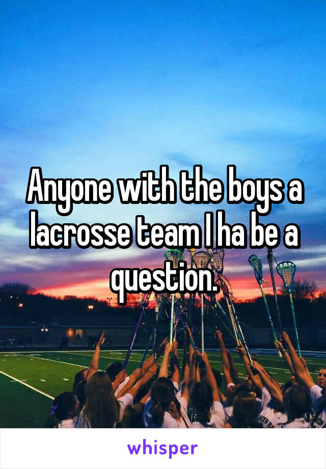 Anyone with the boys a lacrosse team I ha be a question.