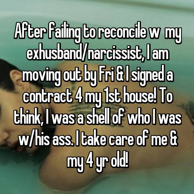 After failing to reconcile w  my exhusband/narcissist, I am moving out by Fri & I signed a contract 4 my 1st house! To think, I was a shell of who I was w/his ass. I take care of me & my 4 yr old!
