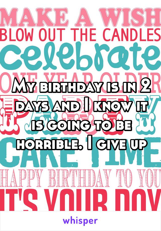 My birthday is in 2 days and I know it is going to be horrible. I give up