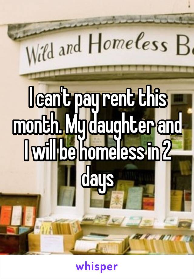 I can't pay rent this month. My daughter and I will be homeless in 2 days