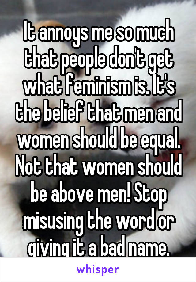 It annoys me so much that people don't get what feminism is. It's the belief that men and women should be equal. Not that women should be above men! Stop misusing the word or giving it a bad name.