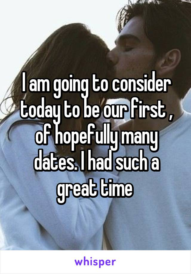 I am going to consider today to be our first , of hopefully many dates. I had such a great time