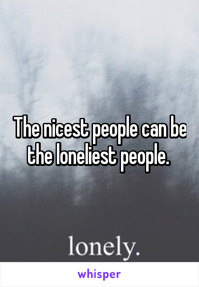 The nicest people can be the loneliest people.