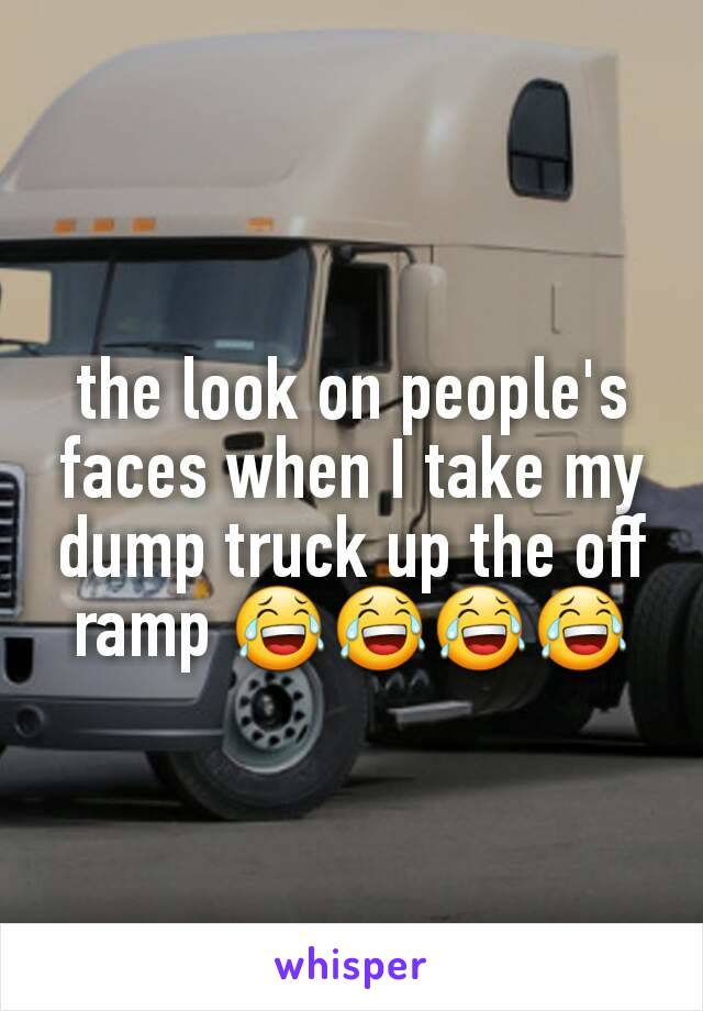 the look on people's faces when I take my dump truck up the off ramp 😂😂😂😂