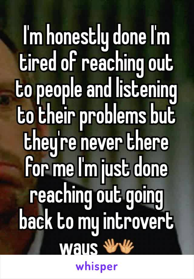 I'm honestly done I'm tired of reaching out to people and listening to their problems but they're never there for me I'm just done reaching out going back to my introvert ways 👐