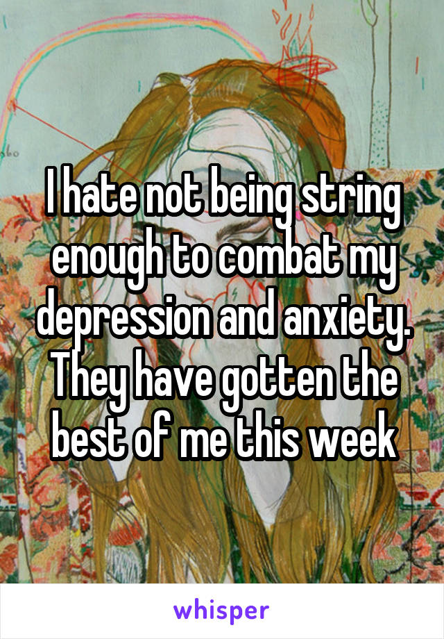 I hate not being string enough to combat my depression and anxiety. They have gotten the best of me this week