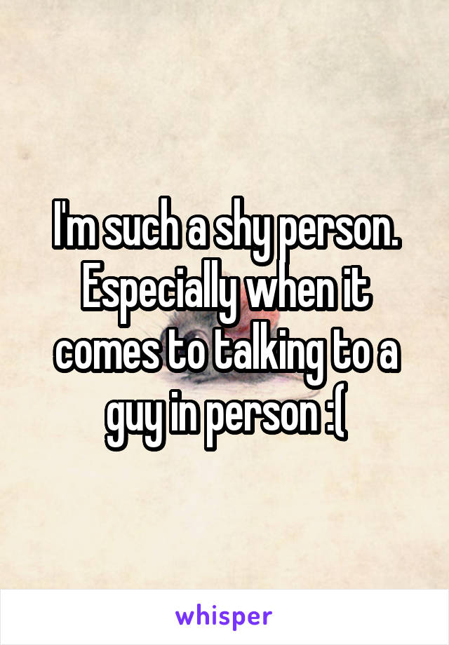 I'm such a shy person. Especially when it comes to talking to a guy in person :(