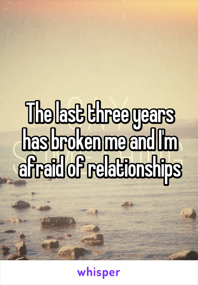 The last three years has broken me and I'm afraid of relationships