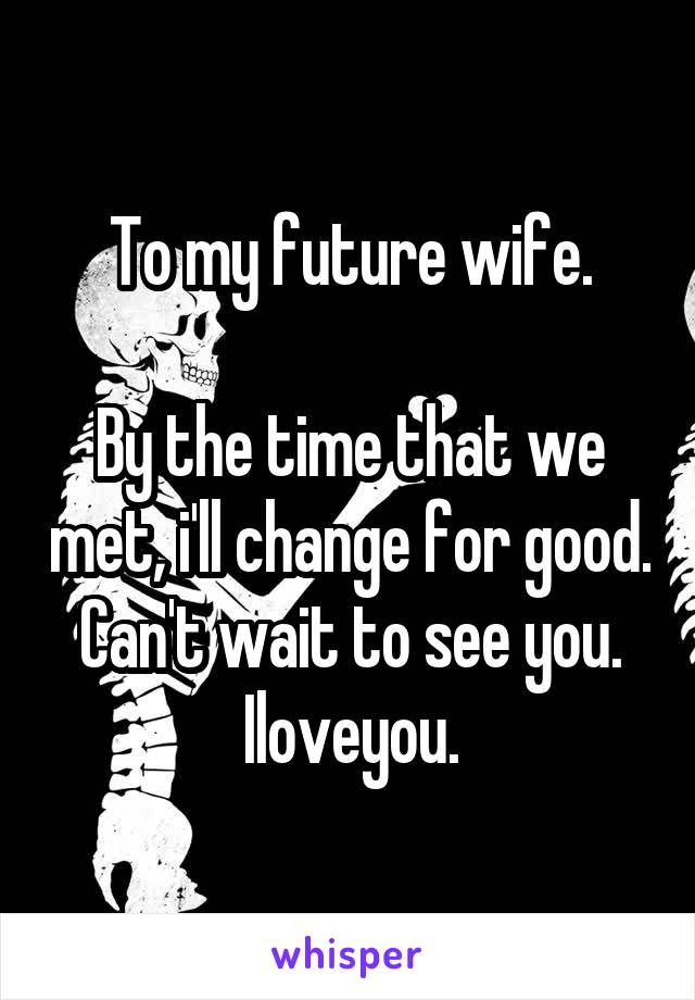 To my future wife.  By the time that we met, i'll change for good. Can't wait to see you. Iloveyou.