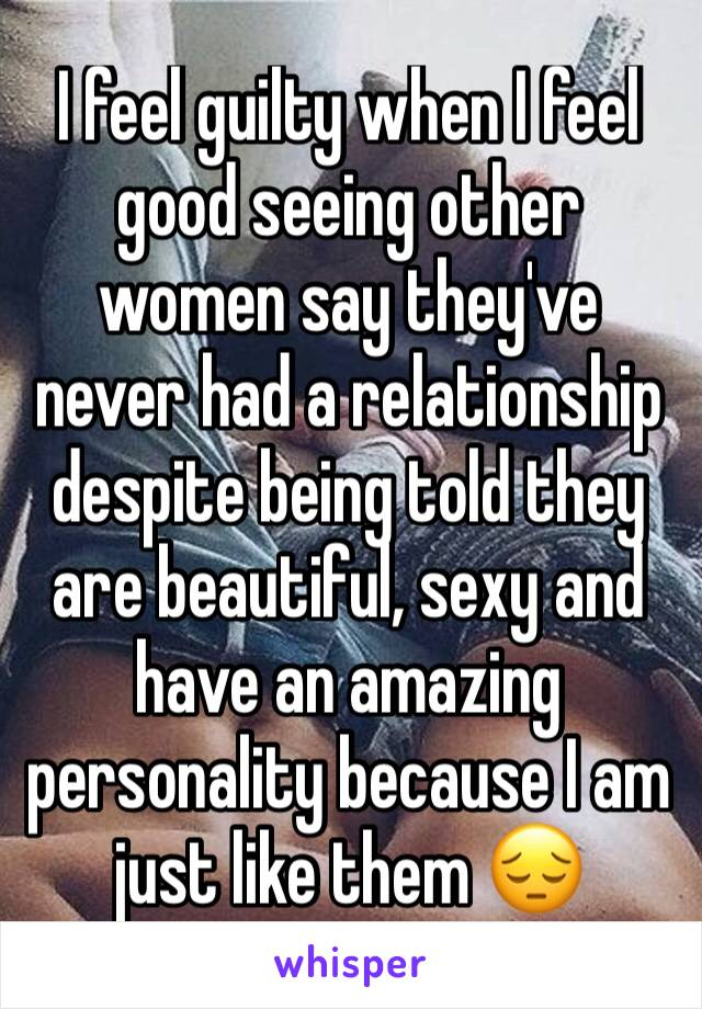 I feel guilty when I feel good seeing other women say they've never had a relationship despite being told they are beautiful, sexy and have an amazing personality because I am just like them 😔