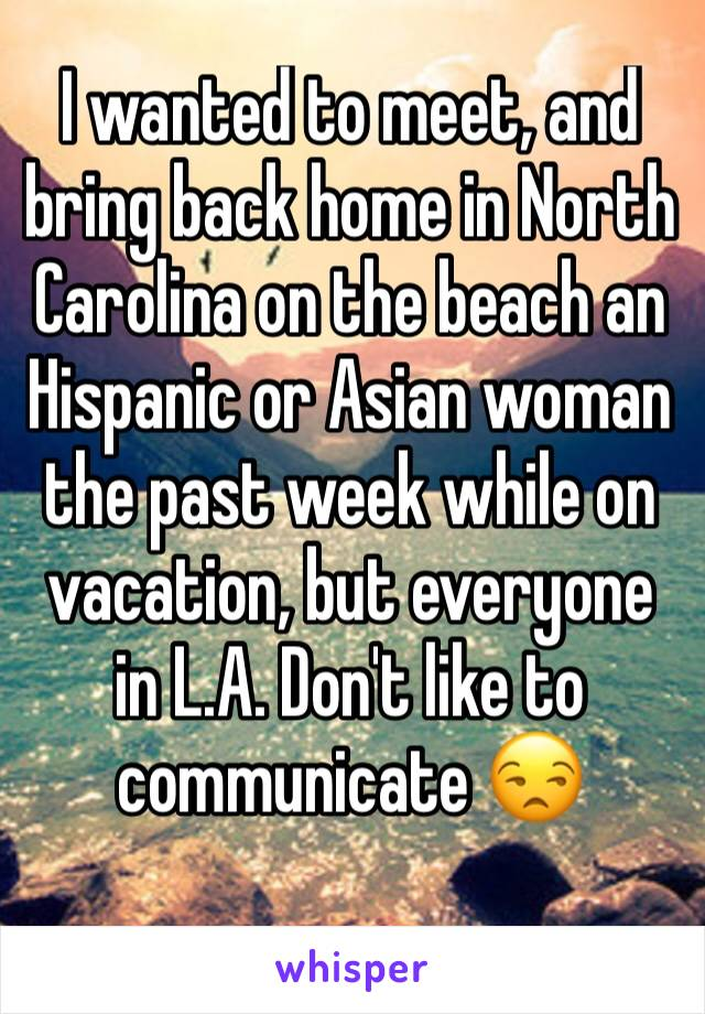 I wanted to meet, and bring back home in North Carolina on the beach an Hispanic or Asian woman the past week while on vacation, but everyone in L.A. Don't like to communicate 😒