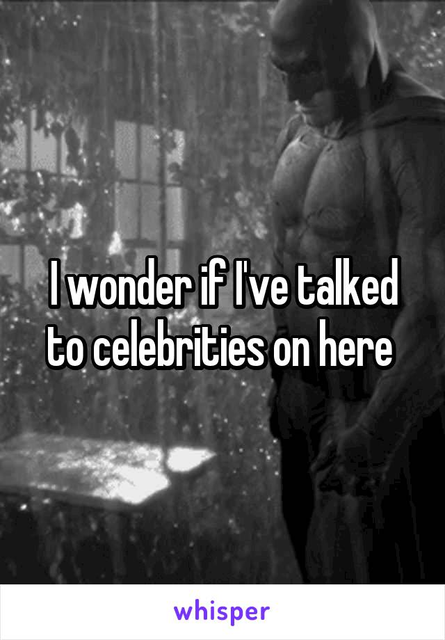 I wonder if I've talked to celebrities on here