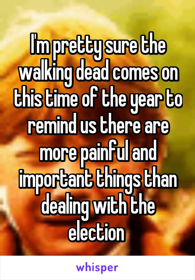 I'm pretty sure the walking dead comes on this time of the year to remind us there are more painful and important things than dealing with the election