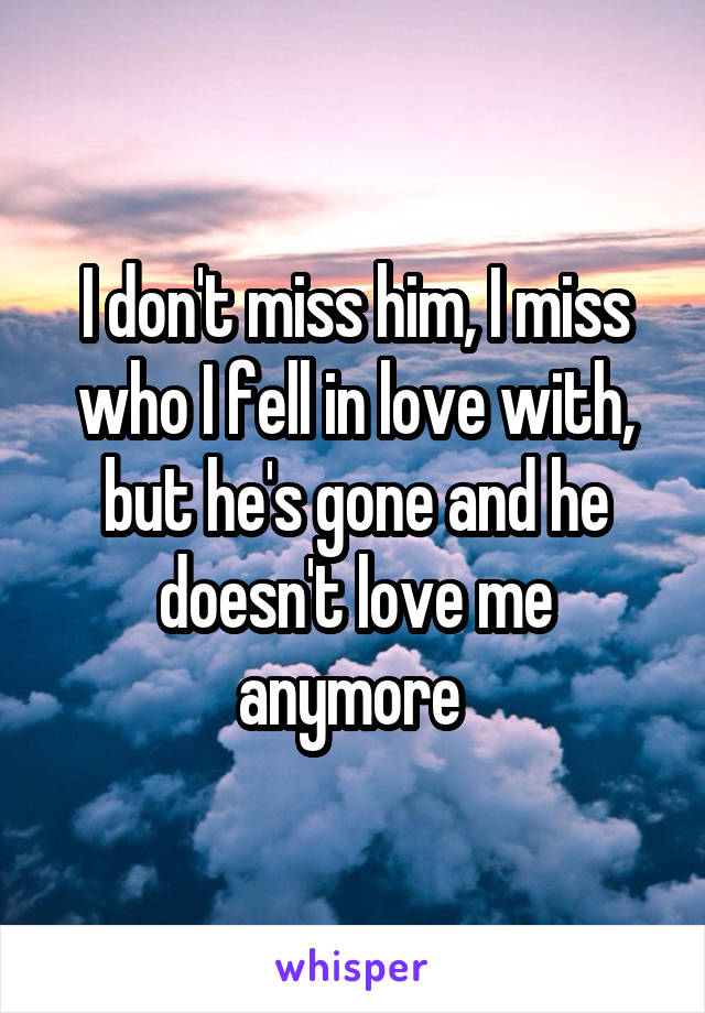 I don't miss him, I miss who I fell in love with, but he's gone and he doesn't love me anymore