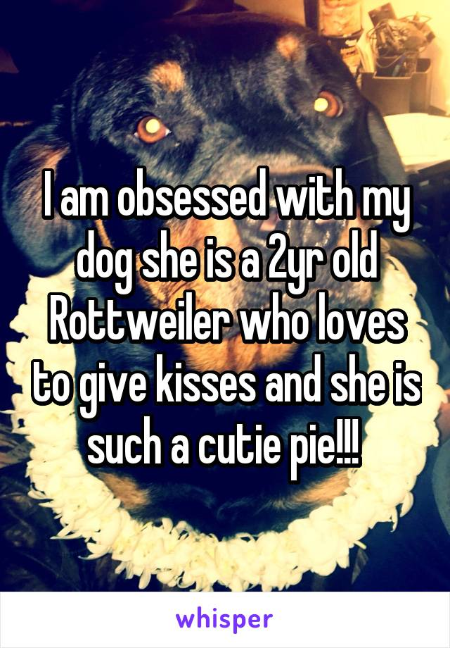 I am obsessed with my dog she is a 2yr old Rottweiler who loves to give kisses and she is such a cutie pie!!!