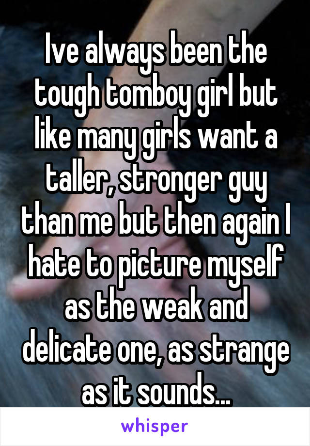 Ive always been the tough tomboy girl but like many girls want a taller, stronger guy than me but then again I hate to picture myself as the weak and delicate one, as strange as it sounds...