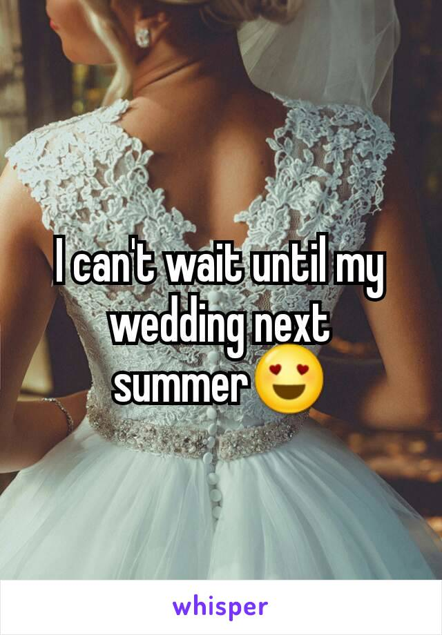 I can't wait until my wedding next summer😍
