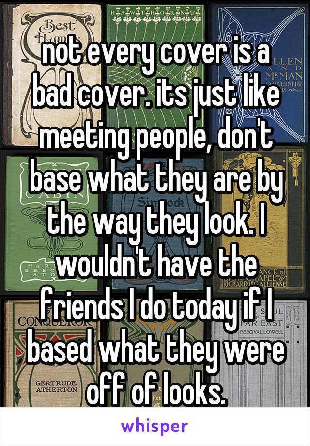 not every cover is a bad cover. its just like meeting people, don't base what they are by the way they look. I wouldn't have the friends I do today if I based what they were off of looks.