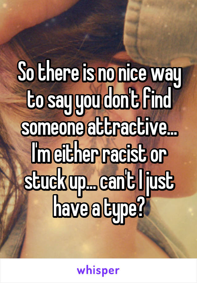 So there is no nice way to say you don't find someone attractive... I'm either racist or stuck up... can't I just have a type?