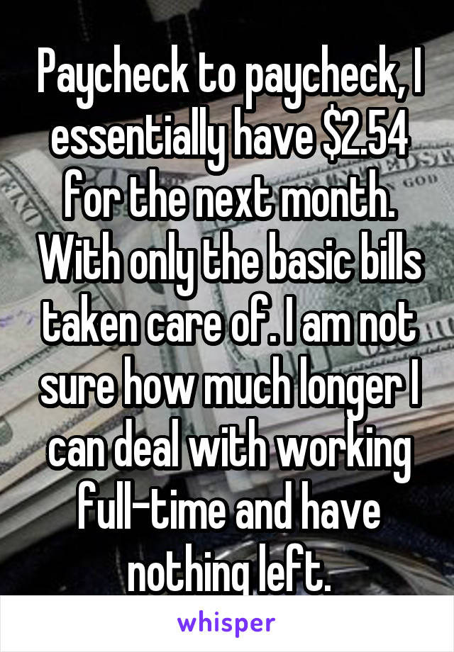 Paycheck to paycheck, I essentially have $2.54 for the next month. With only the basic bills taken care of. I am not sure how much longer I can deal with working full-time and have nothing left.