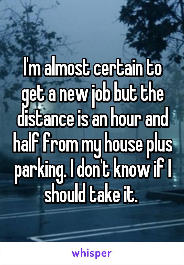 I'm almost certain to get a new job but the distance is an hour and half from my house plus parking. I don't know if I should take it.