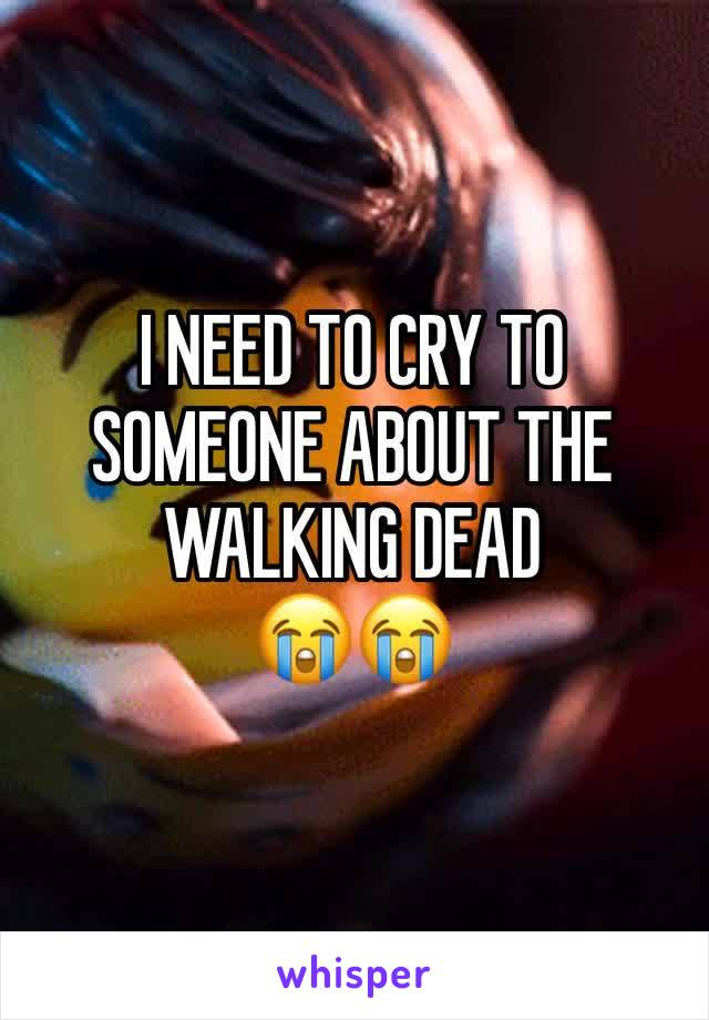 I NEED TO CRY TO SOMEONE ABOUT THE WALKING DEAD  😭😭