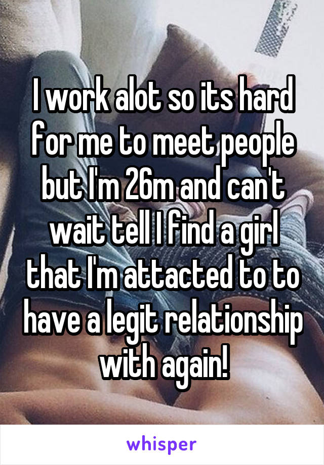 I work alot so its hard for me to meet people but I'm 26m and can't wait tell I find a girl that I'm attacted to to have a legit relationship with again!