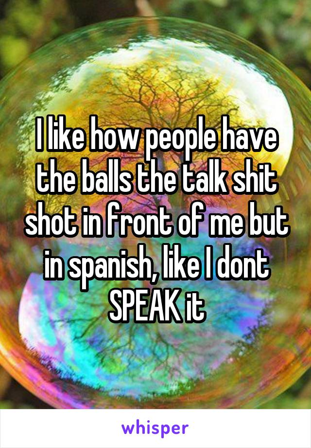 I like how people have the balls the talk shit shot in front of me but in spanish, like I dont SPEAK it
