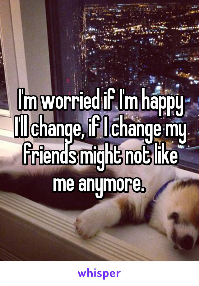 I'm worried if I'm happy I'll change, if I change my friends might not like me anymore.