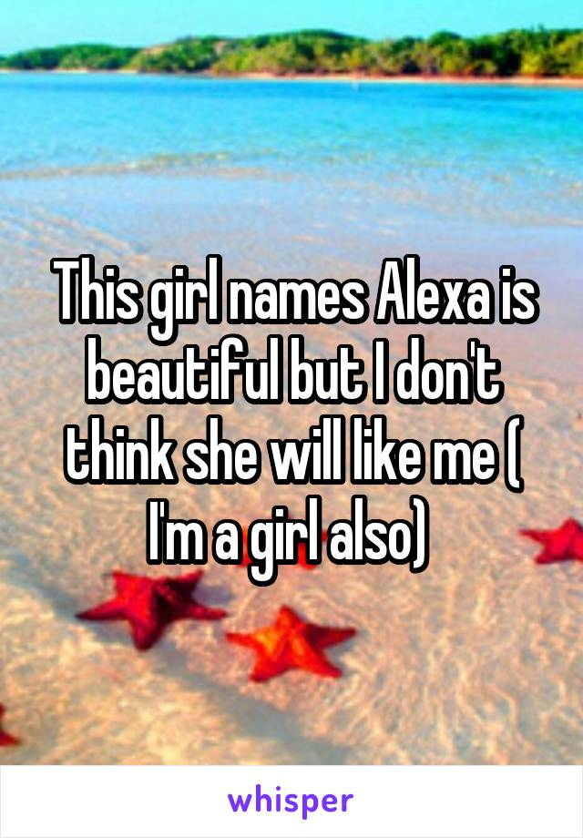 This girl names Alexa is beautiful but I don't think she will like me ( I'm a girl also)