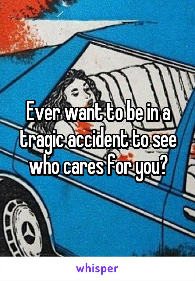 Ever want to be in a tragic accident to see who cares for you?
