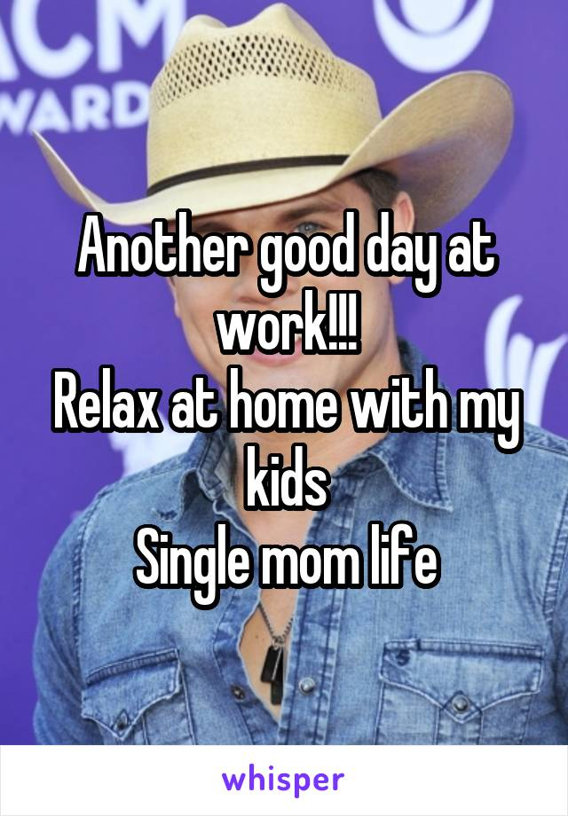 Another good day at work!!! Relax at home with my kids Single mom life