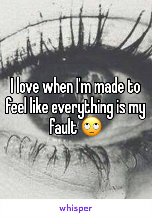 I love when I'm made to feel like everything is my fault 🙄
