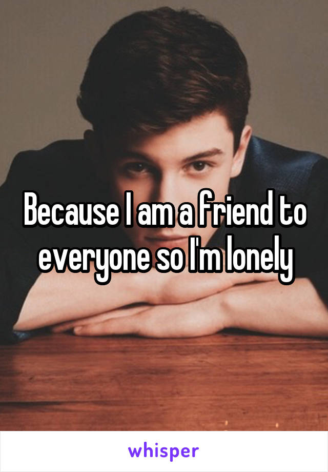 Because I am a friend to everyone so I'm lonely