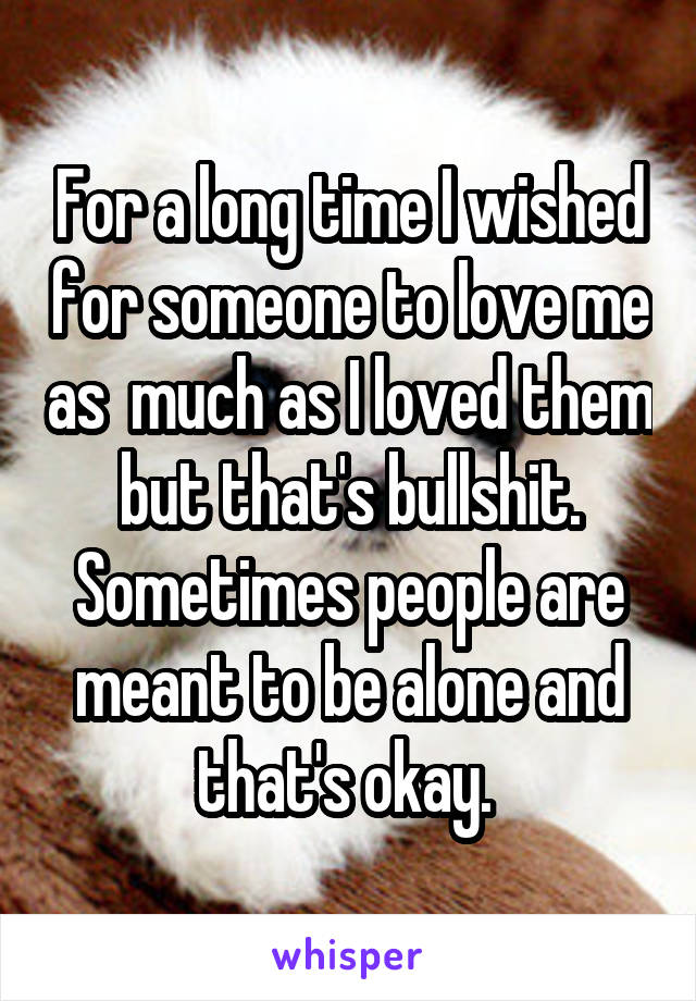 For a long time I wished for someone to love me as  much as I loved them but that's bullshit. Sometimes people are meant to be alone and that's okay.