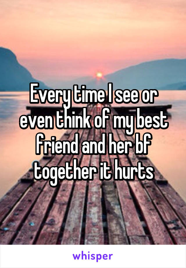 Every time I see or even think of my best friend and her bf together it hurts